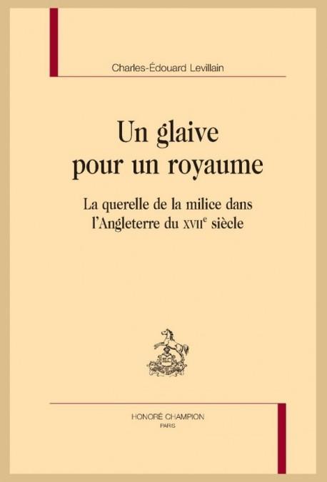 UN GLAIVE POUR UN ROYAUME LA QUERELLE DE LA MILICE DANS L'ANGLETERRE DU XVIIE SIÈCLE