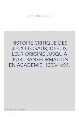 HISTOIRE CRITIQUE DES JEUX FLORAUX, DEPUIS LEUR ORIGINE JUSQU'A LEUR TRANSFORMATION EN ACADEMIE, 1323-1694.