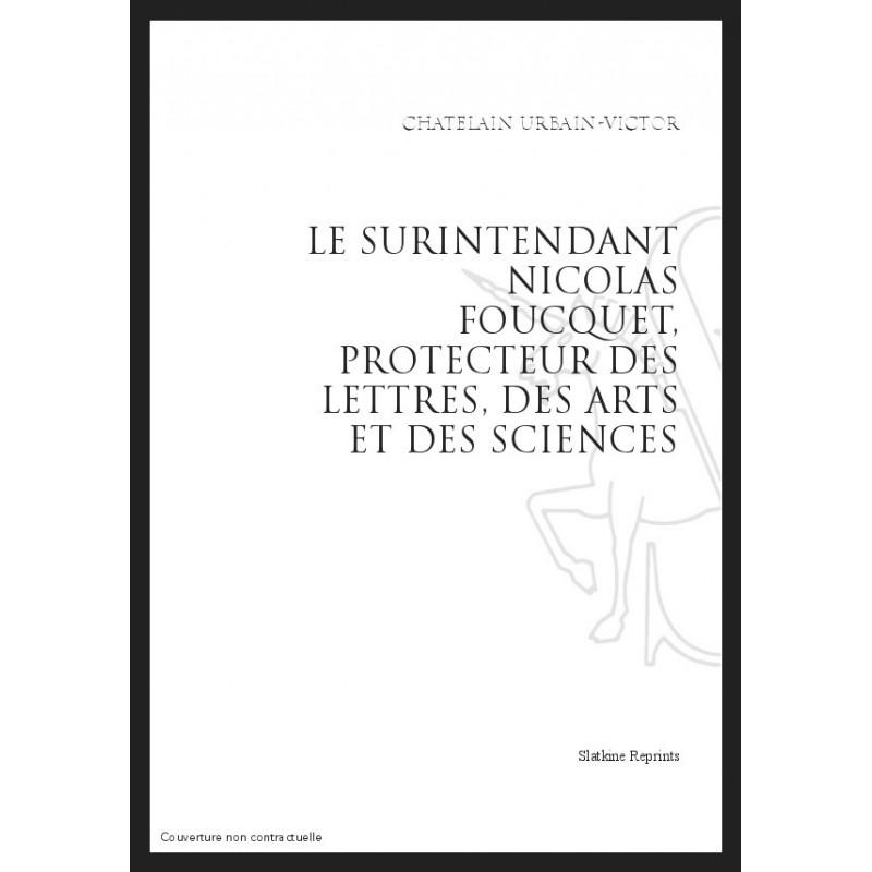 Le surintendant Nicolas Foucquet, protecteur des lettres, des arts et des sciences. Réimpression de l'édition de Paris, 1905 - Urbain-Victor Chatelain