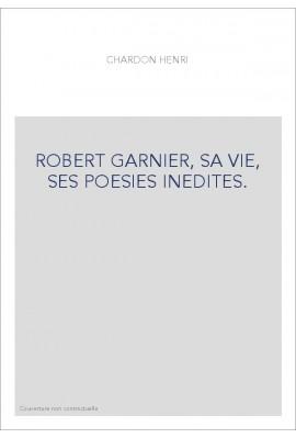 ROBERT GARNIER, SA VIE, SES POESIES INEDITES.