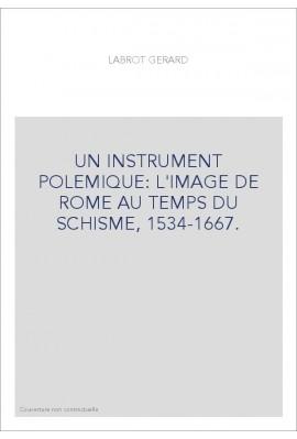 UN INSTRUMENT POLEMIQUE: L'IMAGE DE ROME AU TEMPS DU SCHISME, 1534-1667.