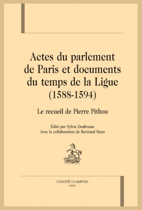 ACTES DU PARLEMENT DE PARIS ET DOCUMENTS DU TEMPS DE LA LIGUE  (1588-1594)  LE RECUEIL DE PIERRE PITHOU