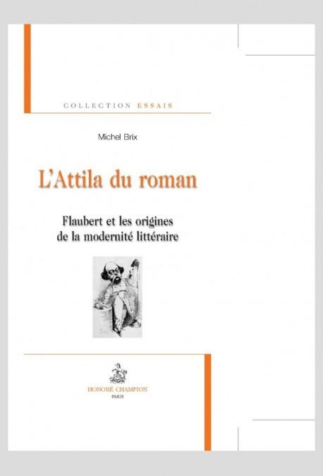 L'ATTILA DU ROMAN. FLAUBERT ET LES ORIGINES DE LA MODERNITE LITTERAIRE