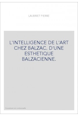 L'INTELLIGENCE DE L ART CHEZ BALZAC. D'UNE ESTHETIQUE BALZACIENNE.