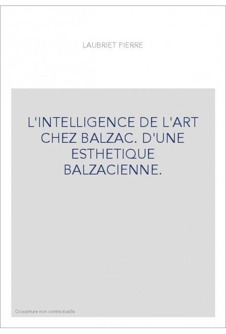 L'INTELLIGENCE DE L ART CHEZ BALZAC. D'UNE ESTHETIQUE BALZACIENNE.