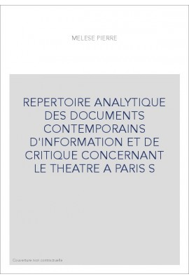REPERTOIRE ANALYTIQUE DES DOCUMENTS CONTEMPORAINS D'INFORMATION ET DE CRITIQUE CONCERNANT LE THEATRE A PARIS