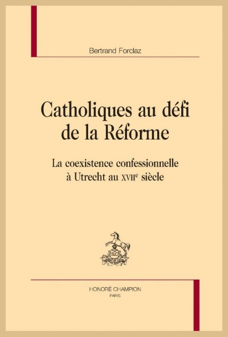 Catholiques au défi de la Réforme. La coexistence confessionnelle à Utrecht au XVIIe siècle - Bertrand Forclaz