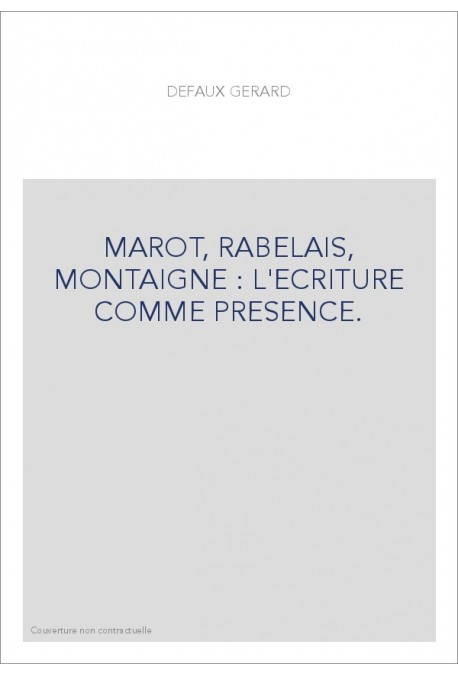 MAROT, RABELAIS, MONTAIGNE : L'ECRITURE COMME PRESENCE.