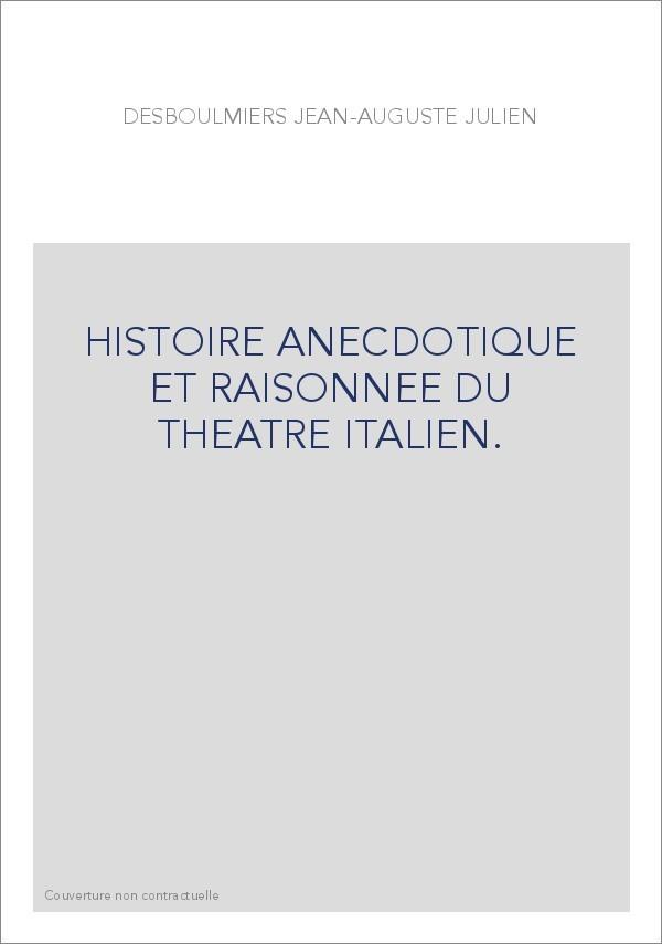 HISTOIRE ANECDOTIQUE ET RAISONNEE DU THEATRE ITALIEN. DESBOULMIERS JEAN AUGUSTE JULIEN