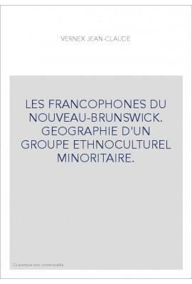 LES FRANCOPHONES DU NOUVEAU-BRUNSWICK. GEOGRAPHIE D'UN GROUPE ETHNOCULTUREL MINORITAIRE.