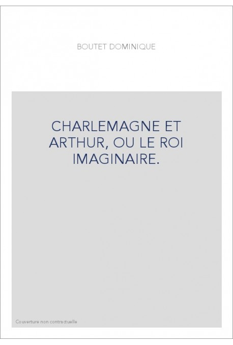 CHARLEMAGNE ET ARTHUR, OU LE ROI IMAGINAIRE.