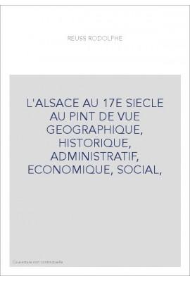 L'ALSACE AU 17E SIECLE AU PINT DE VUE GEOGRAPHIQUE, HISTORIQUE, ADMINISTRATIF, ECONOMIQUE, SOCIAL,