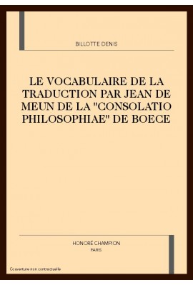 "LE VOCABULAIRE DE LA TRADUCTION PAR JEAN DE MEUN DE LA ""CONSOLATIO PHILOSOPHIAE"" DE BOECE"