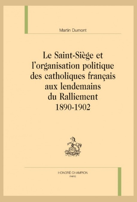 LE SAINT-SIÈGE ET L'ORGANISATION POLITIQUE DES CATHOLIQUES FRANÇAIS AUX LENDEMAINS DU RALLIEMENT 1890-1902