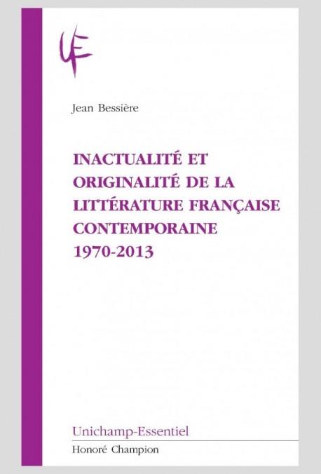 INACTUALITÉ ET ORIGINALITÉ DE LA LITTÉRATURE FRANÇAISE CONTEMPORAINE 1970-2013
