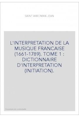 L'INTERPRETATION DE LA MUSIQUE FRANCAISE (1661-1789). TOME 1 : DICTIONNAIRE D'INTERPRETATION (INITIATION).
