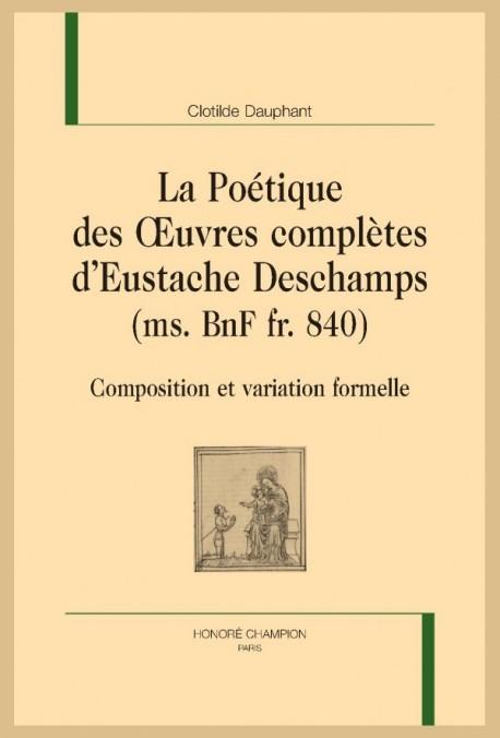 LA POÉTIQUE DES OEUVRES COMPLÈTES D'EUSTACHE DESCHAMPS (MS. BNF FR. 840)