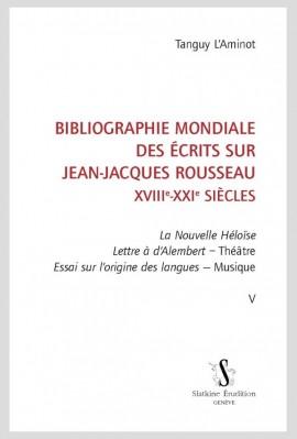 BIBLIOGRAPHIE MONDIALE DES ÉCRITS SUR JEAN-JACQUES ROUSSEAU - XVIII-XXI SIÈCLES. TOME V
