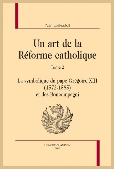 UN ART DE LA RÉFORME CATHOLIQUE. TOME 2 : LA SYMBOLIQUE DU PAPE GRÉGOIRE XIII (1572-1585) ET DES  BONCOMPAGNI