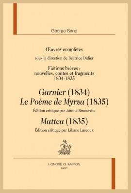 OEUVRES COMPLÈTES. FICTIONS BRÈVES 1834-1835 : GARNIER, LE POÈME DE MYRZA, MATTEA