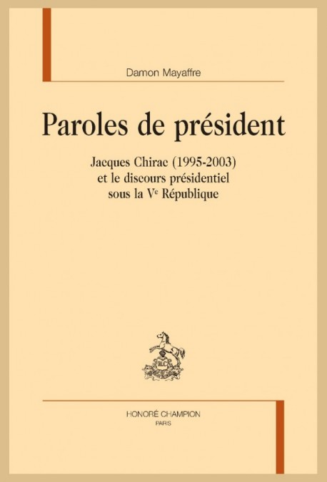 PAROLES DE PRESIDENT. JACQUES CHIRAC (1995-2003) ET LE DISCOURS PRESIDENTIEL SOUS LA VE REPUBLIQUE
