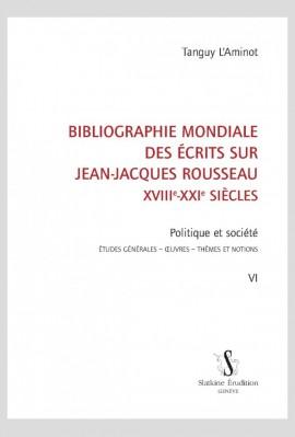 BIBLIOGRAPHIE MONDIALE DES ÉCRITS SUR JEAN-JACQUES ROUSSEAU - XVIII-XXI SIÈCLES. TOME VI