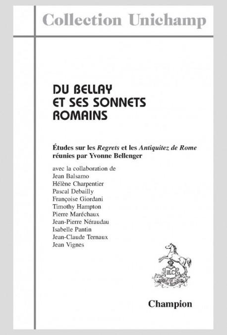 """DU BELLAY ET SES SONNETS ROMAINS. ÉTUDES SUR LES """"REGRETS"""" ET LES  """"ANTIQUITEZ DE ROME"""""""